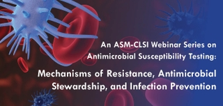 An ASM-CLSI Webinar Series on Antimicrobial Susceptibility Testing: Mechanisms of Resistance, Antimicrobial Stewardship, and Infection Prevention
